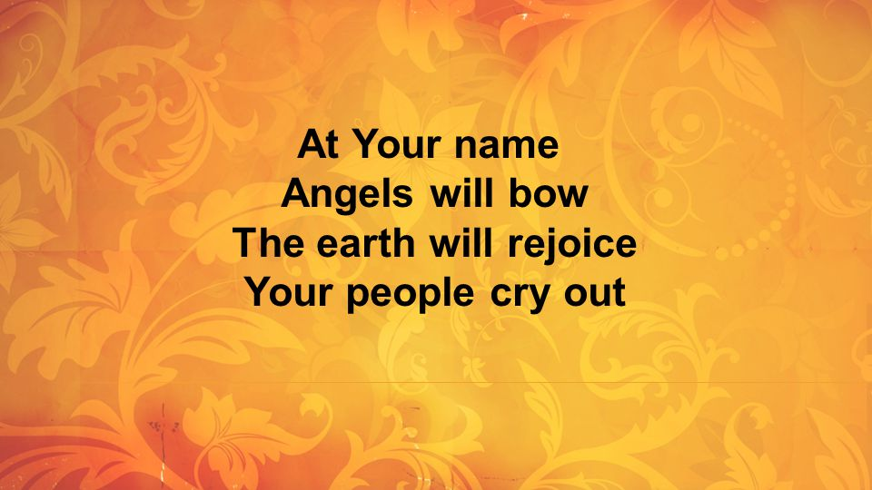 Angels will bow The earth will rejoice Your people cry out