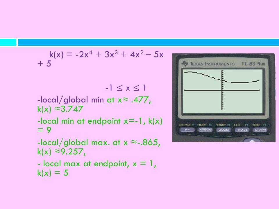 k(x) = -2x4 + 3x3 + 4x2 – 5x + 5 -1 ≤ x ≤ 1. -local/global min at x≈ .477, k(x) ≈3.747. -local min at endpoint x=-1, k(x) = 9.