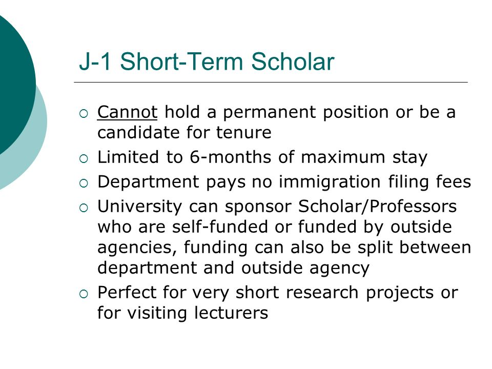 J-1 Short-Term Scholar Cannot hold a permanent position or be a candidate for tenure. Limited to 6-months of maximum stay.