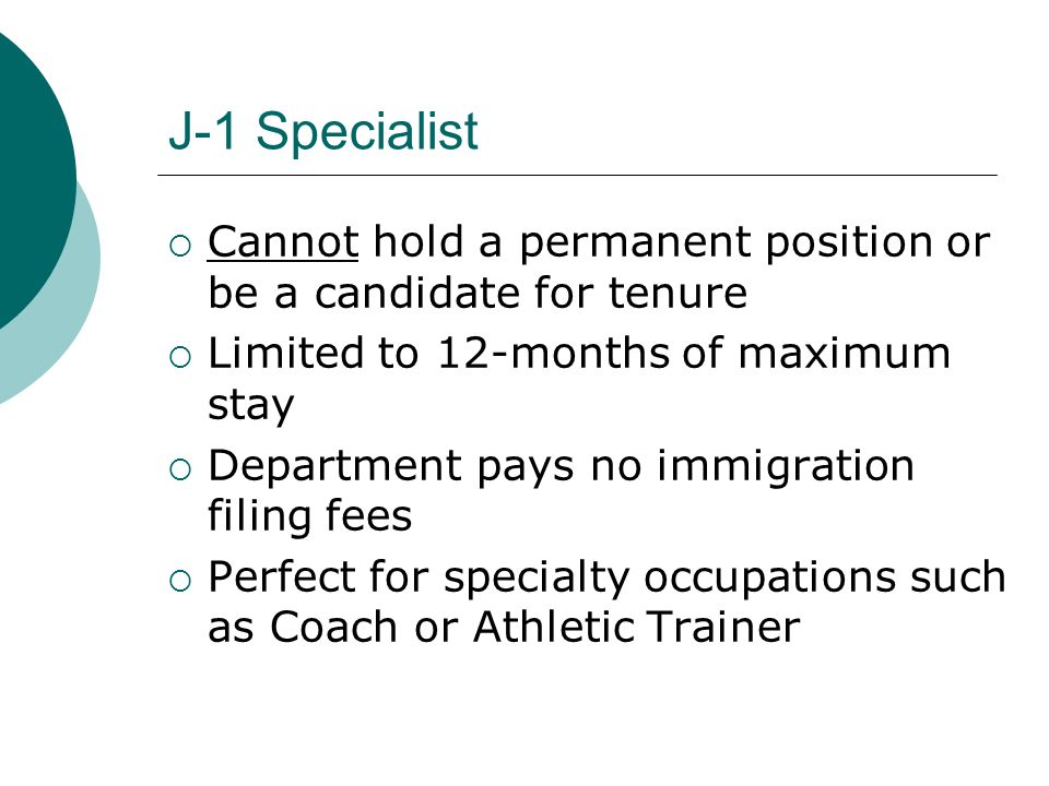 J-1 Specialist Cannot hold a permanent position or be a candidate for tenure. Limited to 12-months of maximum stay.