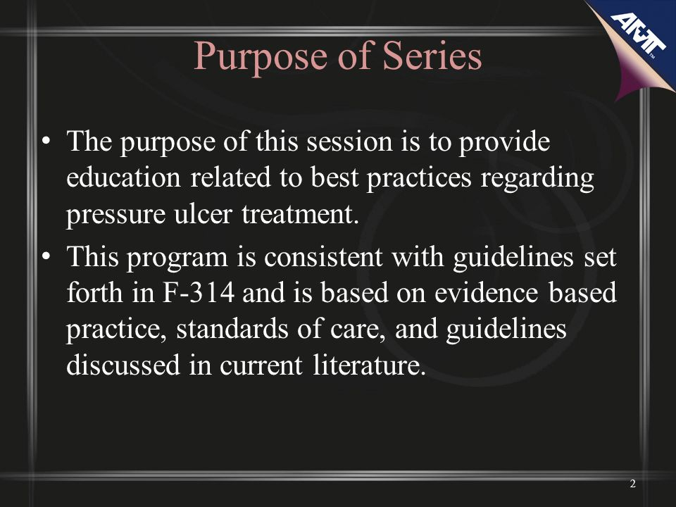 Purpose of Series The purpose of this session is to provide education related to best practices regarding pressure ulcer treatment.
