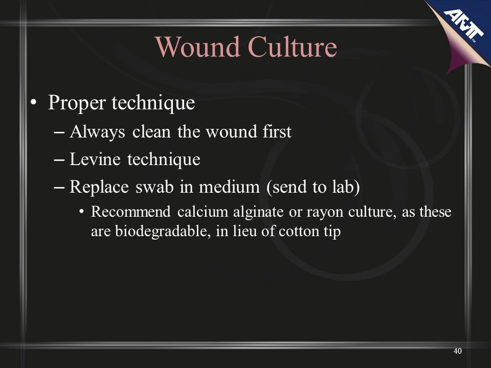 Wound Culture Proper technique Always clean the wound first