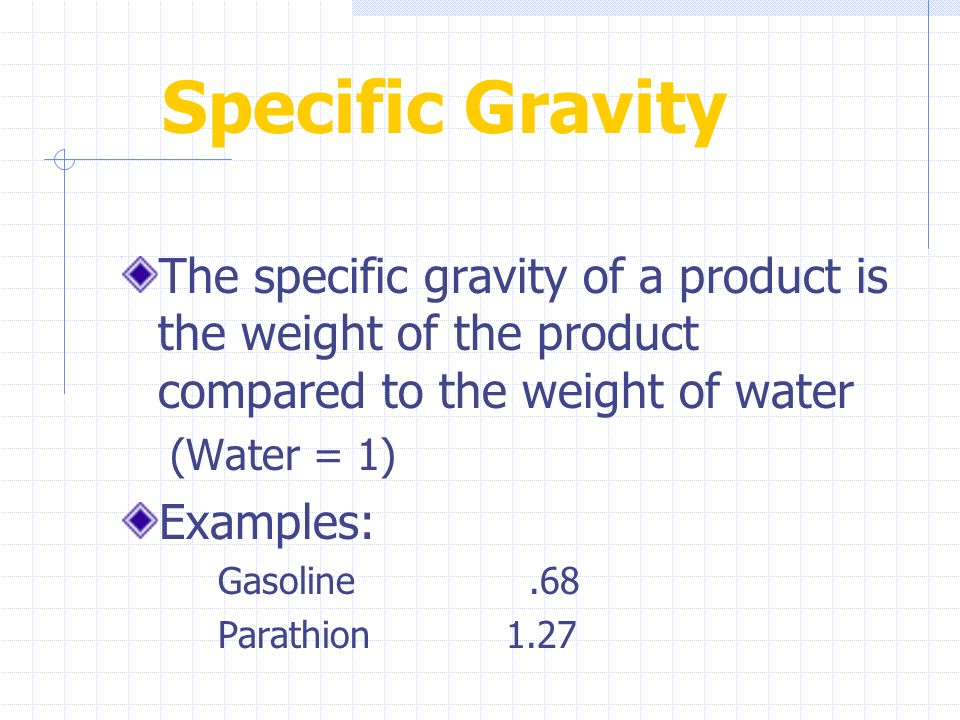 Specific Gravity The specific gravity of a product is the weight of the product compared to the weight of water.