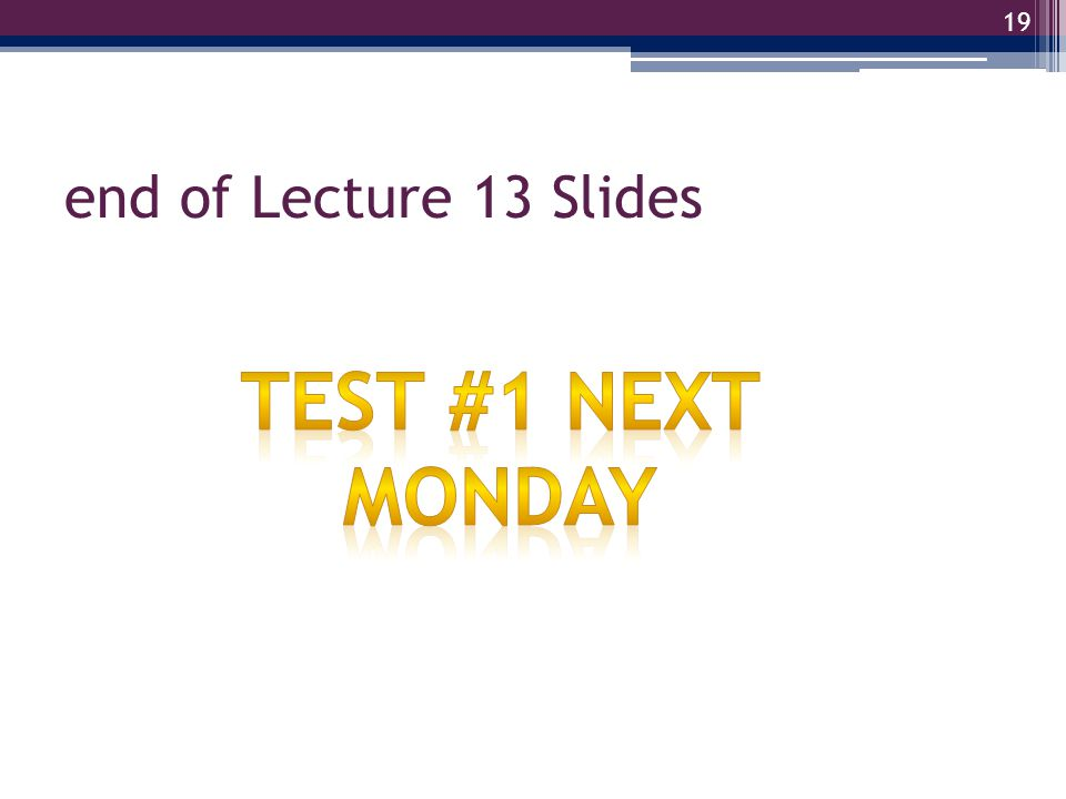 end of Lecture 13 Slides Test #1 Next Monday