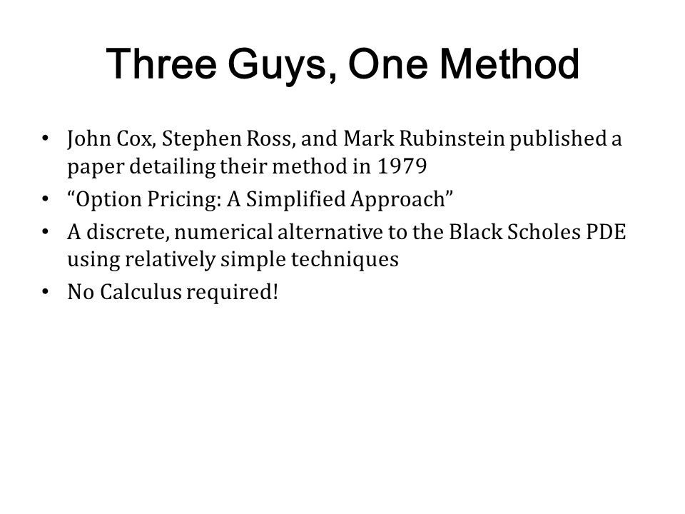 Three Guys, One Method John Cox, Stephen Ross, and Mark Rubinstein published a paper detailing their method in 1979.