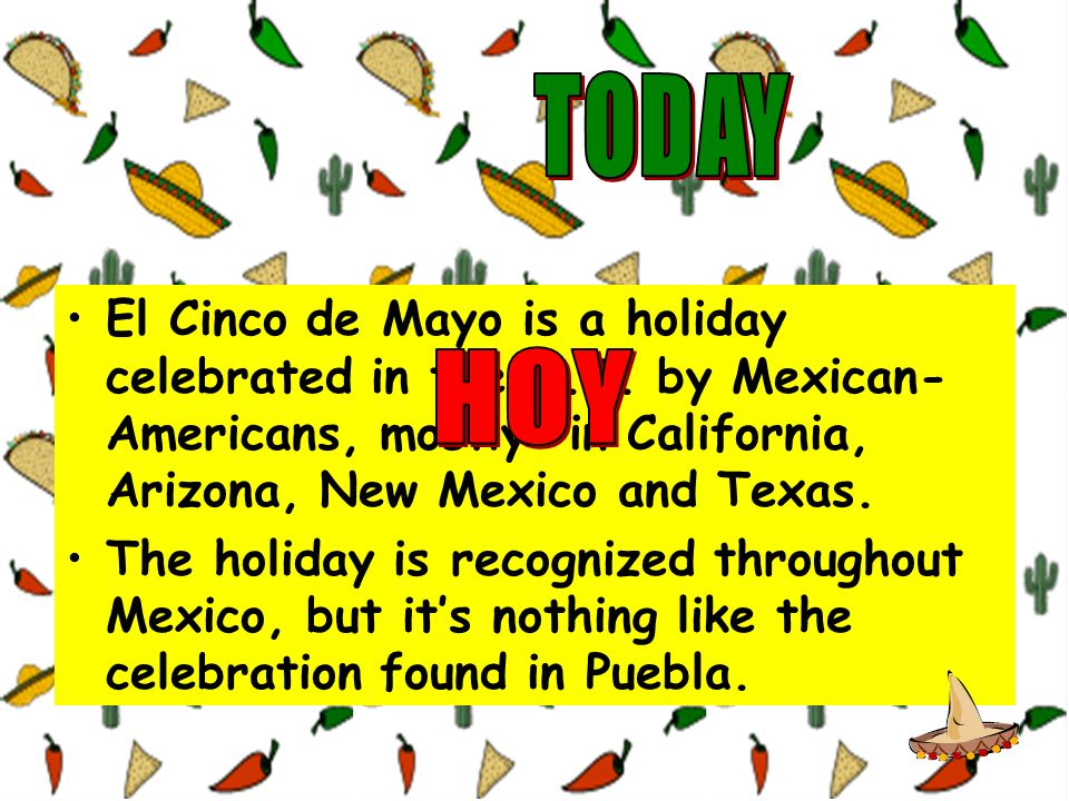 TODAY El Cinco de Mayo is a holiday celebrated in the U.S. by Mexican-Americans, mostly in California, Arizona, New Mexico and Texas.