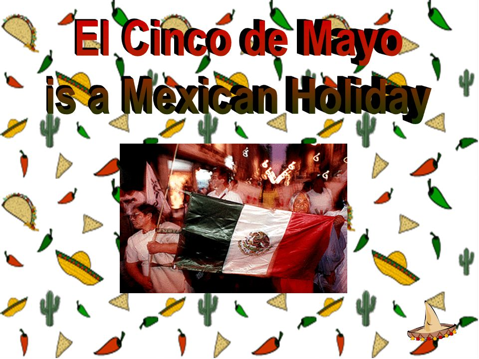 El Cinco de Mayo is a Mexican Holiday