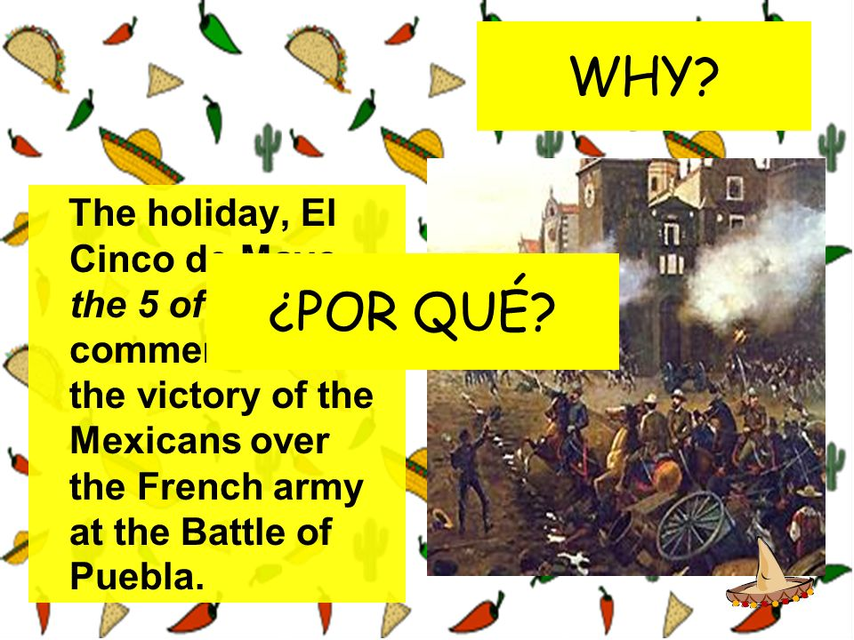 WHY The holiday, El Cinco de Mayo, the 5 of May, commemorates the victory of the Mexicans over the French army at the Battle of Puebla.