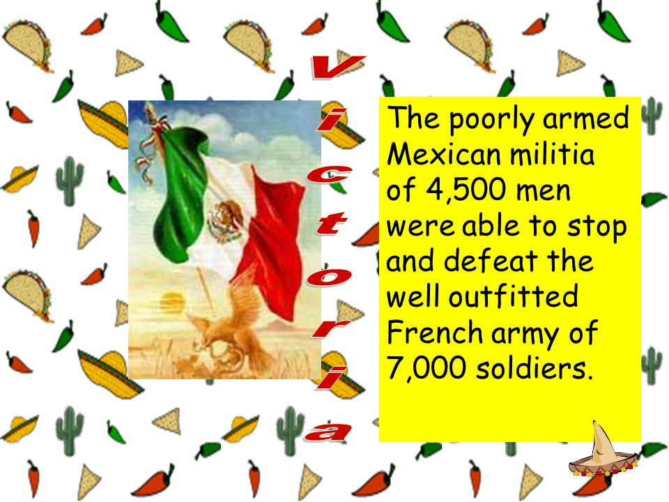 The poorly armed Mexican militia of 4,500 men were able to stop and defeat the well outfitted French army of 7,000 soldiers.