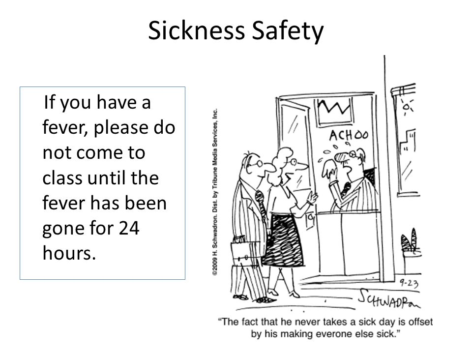 Sickness Safety If you have a fever, please do not come to class until the fever has been gone for 24 hours.