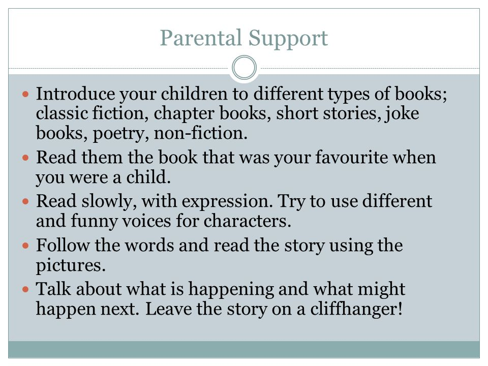 Parental Support Introduce your children to different types of books; classic fiction, chapter books, short stories, joke books, poetry, non-fiction.