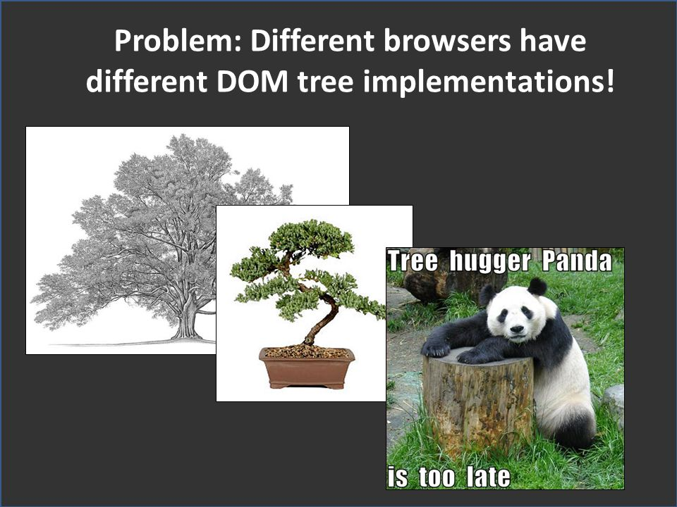 Problem: Different browsers have different DOM tree implementations!