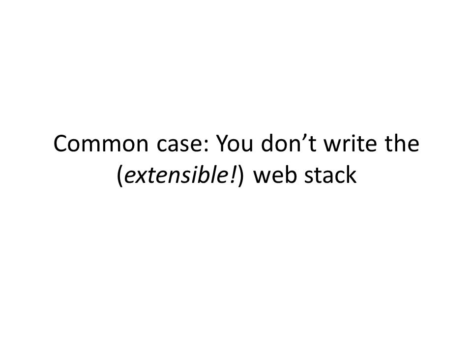 Common case: You don't write the (extensible!) web stack