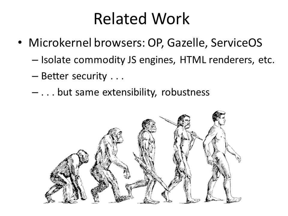 Related Work Microkernel browsers: OP, Gazelle, ServiceOS
