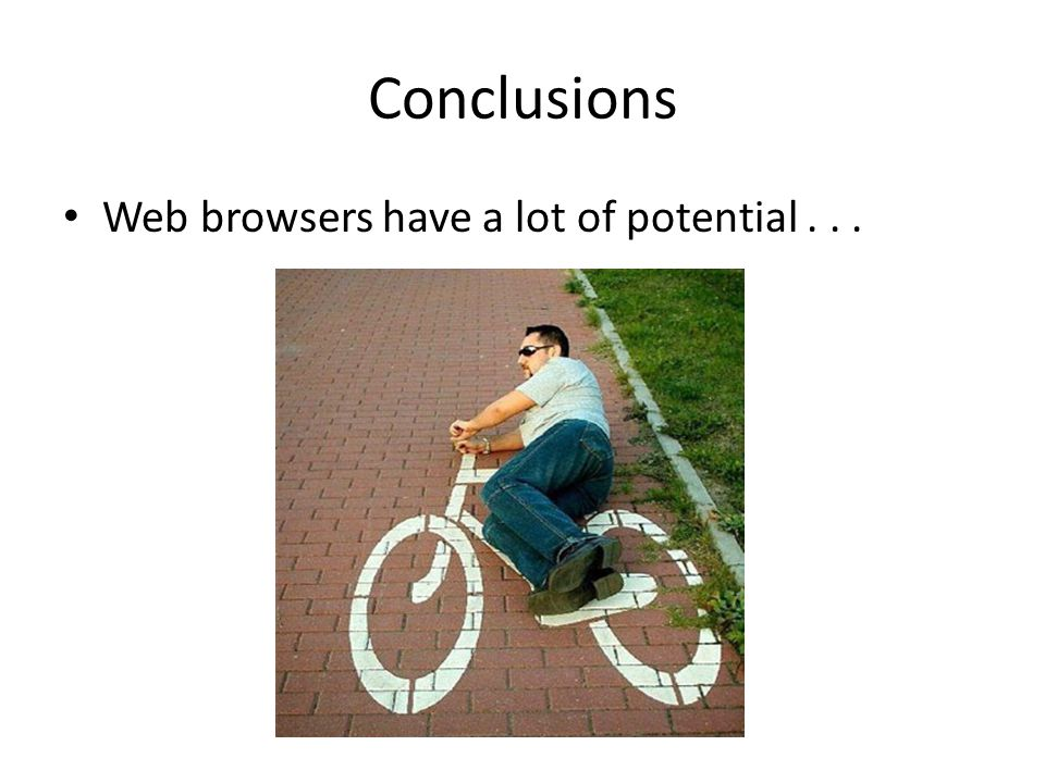 Conclusions Web browsers have a lot of potential . . .