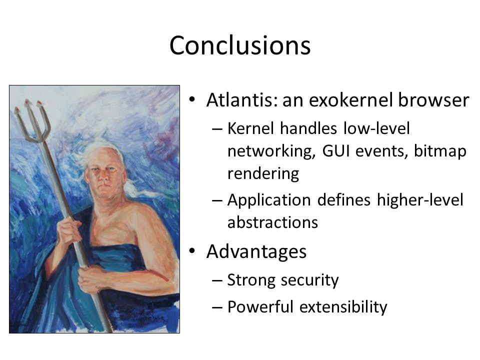 Conclusions Atlantis: an exokernel browser Advantages