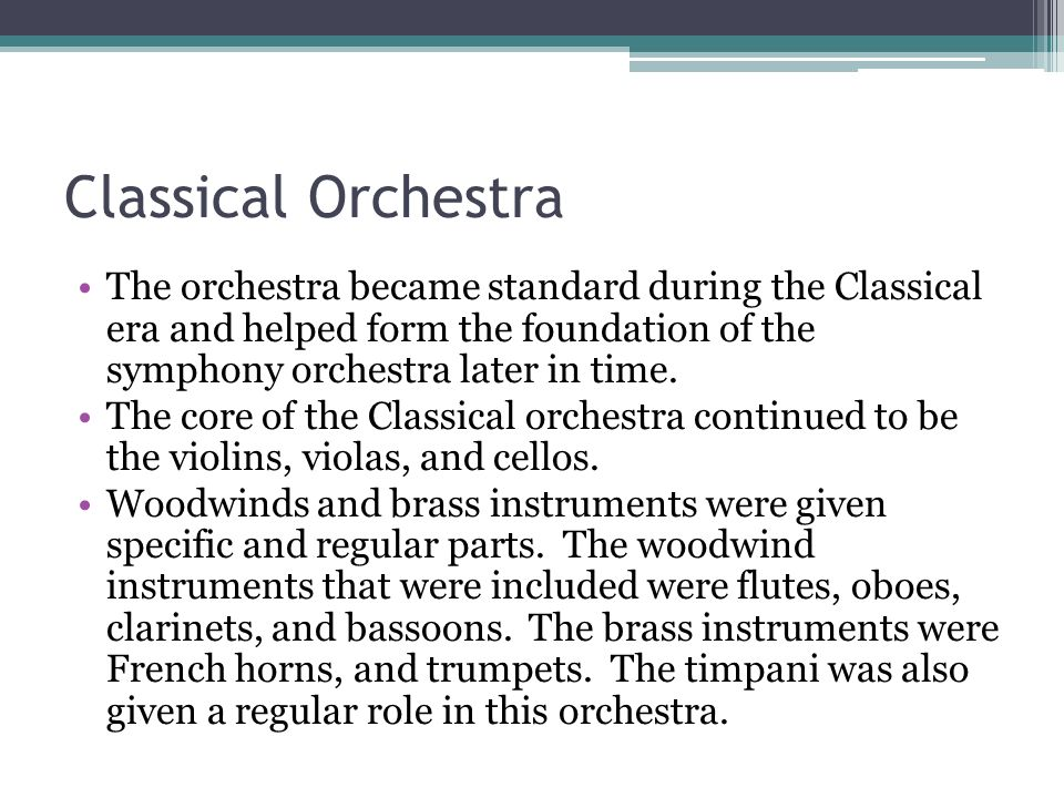 Classical Orchestra The orchestra became standard during the Classical era and helped form the foundation of the symphony orchestra later in time.