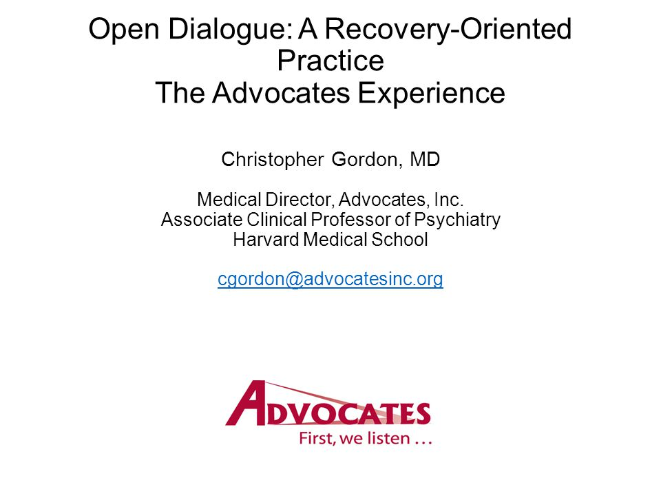 Open Dialogue: A Recovery-Oriented Practice The Advocates Experience Christopher Gordon, MD Medical Director, Advocates, Inc.