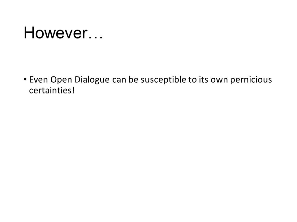 However… Even Open Dialogue can be susceptible to its own pernicious certainties!