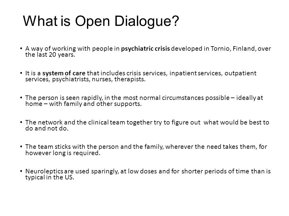 What is Open Dialogue A way of working with people in psychiatric crisis developed in Tornio, Finland, over the last 20 years.
