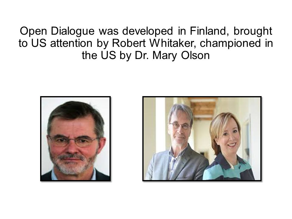 Open Dialogue was developed in Finland, brought to US attention by Robert Whitaker, championed in the US by Dr.