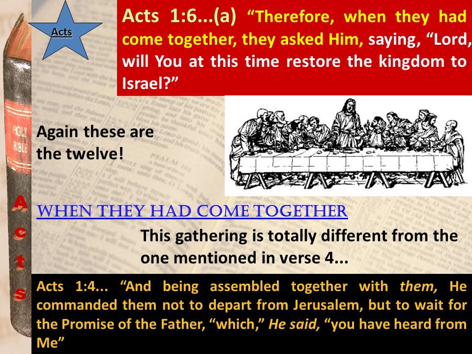 Acts 1:6...(a) Therefore, when they had come together, they asked Him, saying, Lord, will You at this time restore the kingdom to Israel