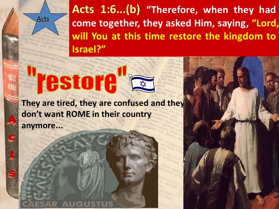 Acts 1:6...(b) Therefore, when they had come together, they asked Him, saying, Lord, will You at this time restore the kingdom to Israel