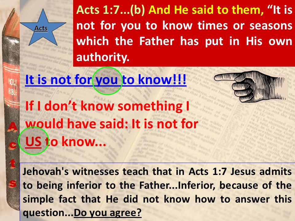 Acts 1:7...(b) And He said to them, It is not for you to know times or seasons which the Father has put in His own authority.