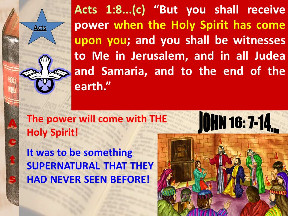 Acts 1:8...(c) But you shall receive power when the Holy Spirit has come upon you; and you shall be witnesses to Me in Jerusalem, and in all Judea and Samaria, and to the end of the earth.