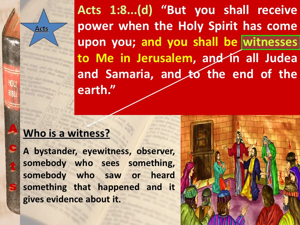 Acts 1:8...(d) But you shall receive power when the Holy Spirit has come upon you; and you shall be witnesses to Me in Jerusalem, and in all Judea and Samaria, and to the end of the earth.