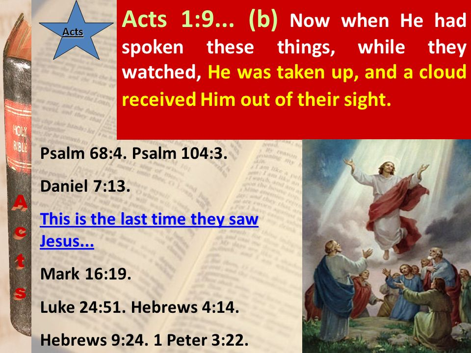 Acts 1:9... (b) Now when He had spoken these things, while they watched, He was taken up, and a cloud received Him out of their sight.
