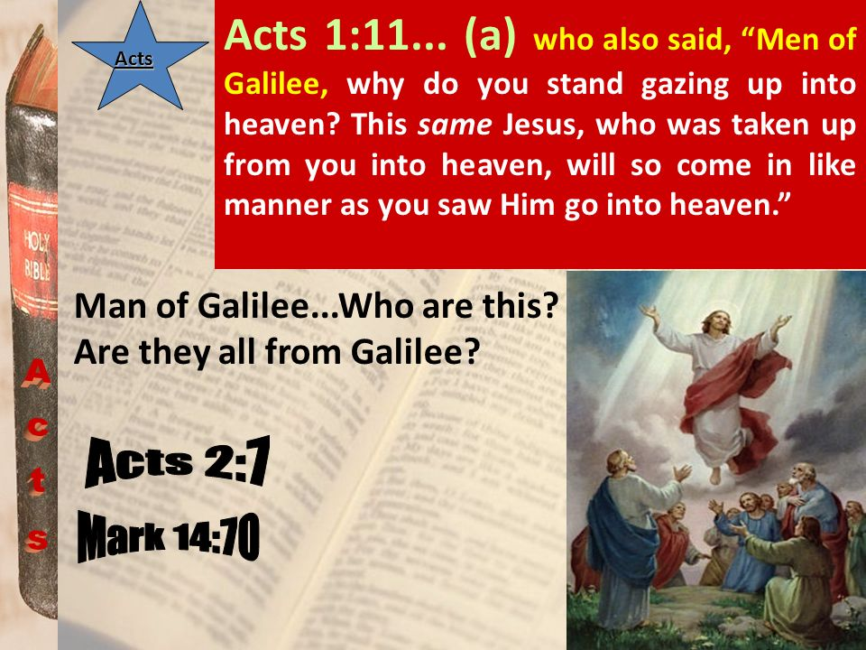 Acts 1:11... (a) who also said, Men of Galilee, why do you stand gazing up into heaven This same Jesus, who was taken up from you into heaven, will so come in like manner as you saw Him go into heaven.