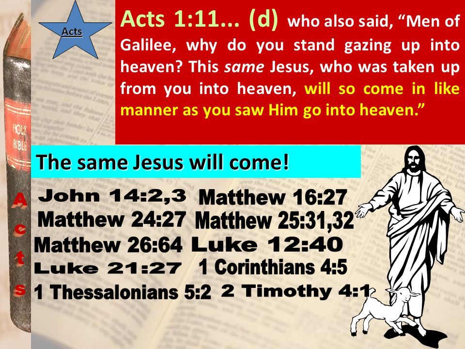 Acts 1:11... (d) who also said, Men of Galilee, why do you stand gazing up into heaven This same Jesus, who was taken up from you into heaven, will so come in like manner as you saw Him go into heaven.