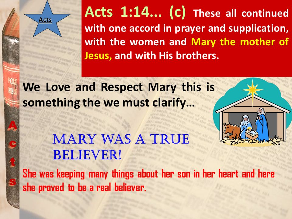 Acts 1:14... (c) These all continued with one accord in prayer and supplication, with the women and Mary the mother of Jesus, and with His brothers.