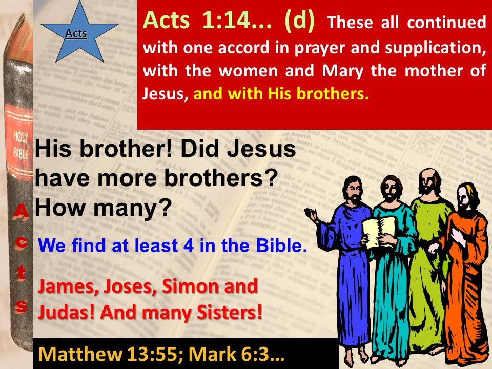 Acts 1:14... (d) These all continued with one accord in prayer and supplication, with the women and Mary the mother of Jesus, and with His brothers.
