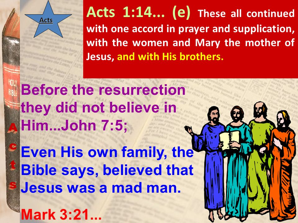 Acts 1:14... (e) These all continued with one accord in prayer and supplication, with the women and Mary the mother of Jesus, and with His brothers.