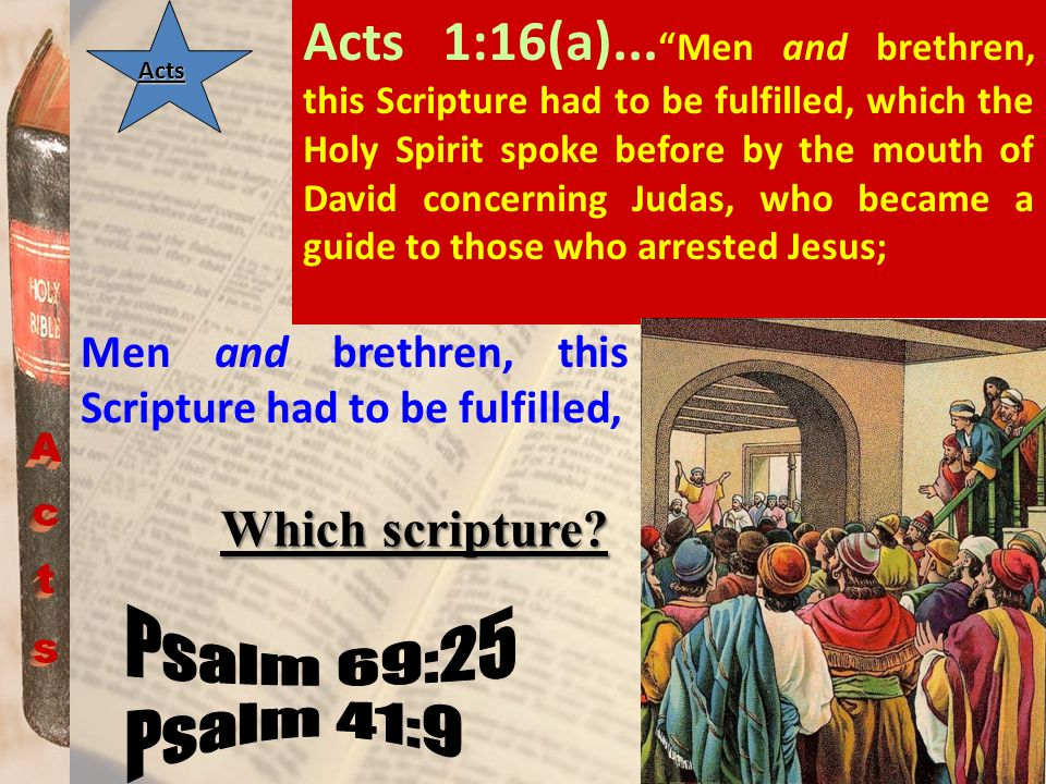 Acts 1:16(a)... Men and brethren, this Scripture had to be fulfilled, which the Holy Spirit spoke before by the mouth of David concerning Judas, who became a guide to those who arrested Jesus;