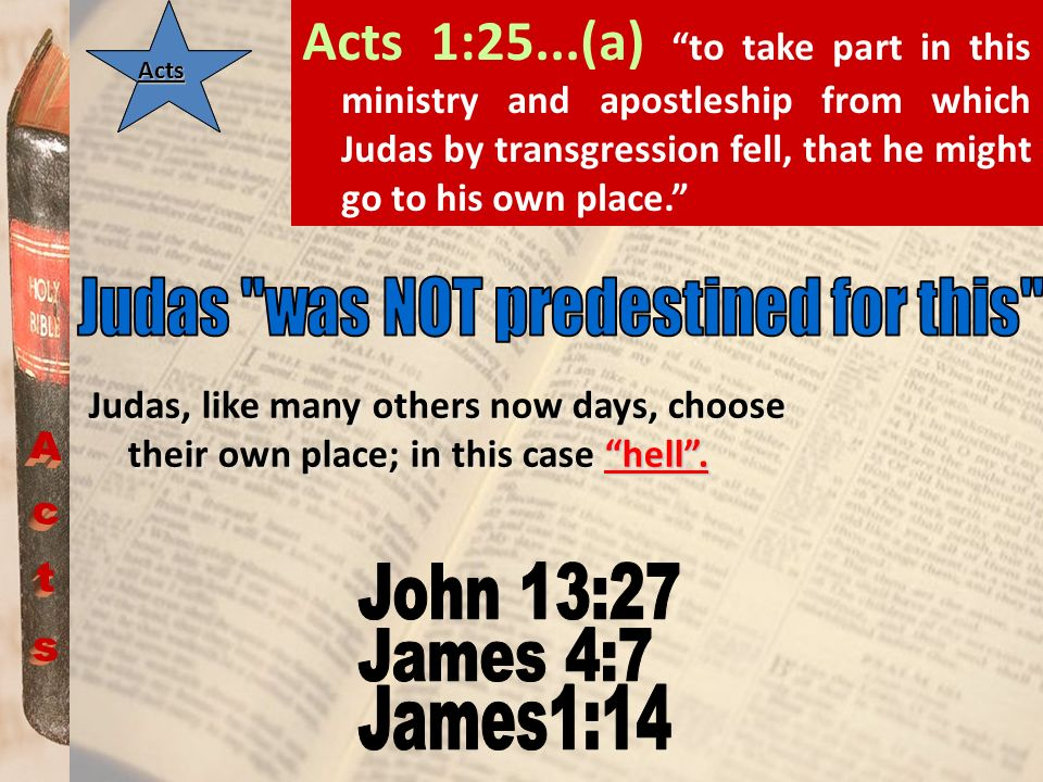 Acts 1:25...(a) to take part in this ministry and apostleship from which Judas by transgression fell, that he might go to his own place.
