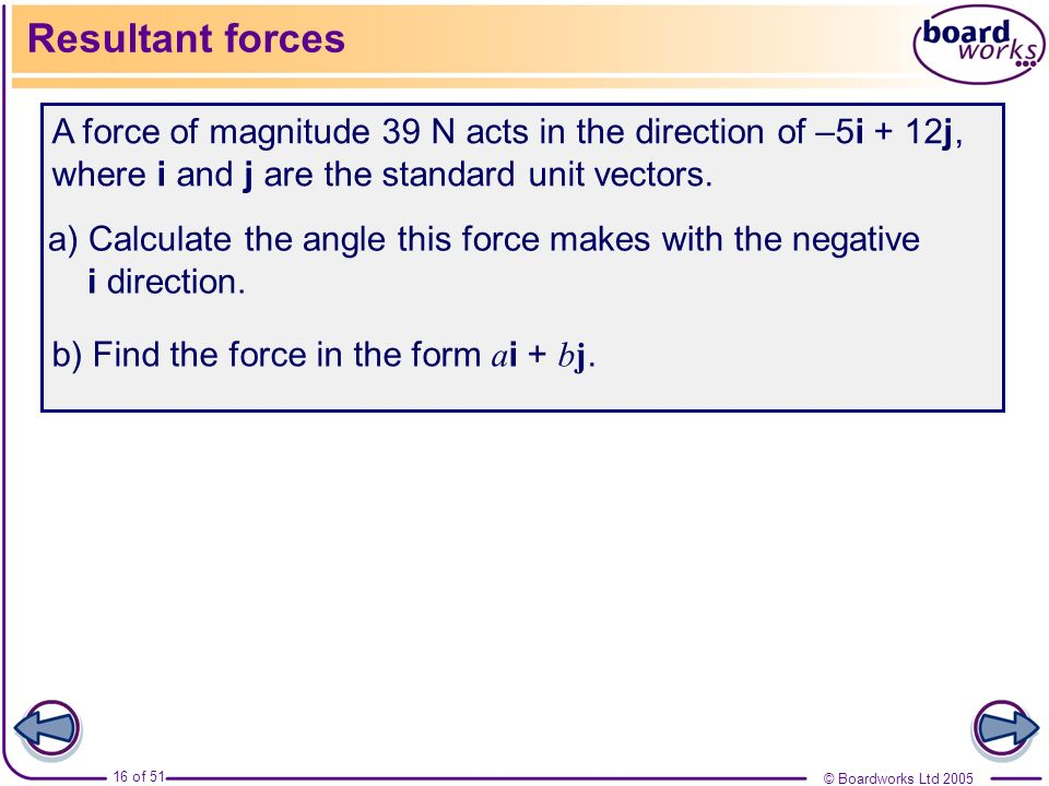 Resultant forces A force of magnitude 39 N acts in the direction of –5i + 12j, where i and j are the standard unit vectors.