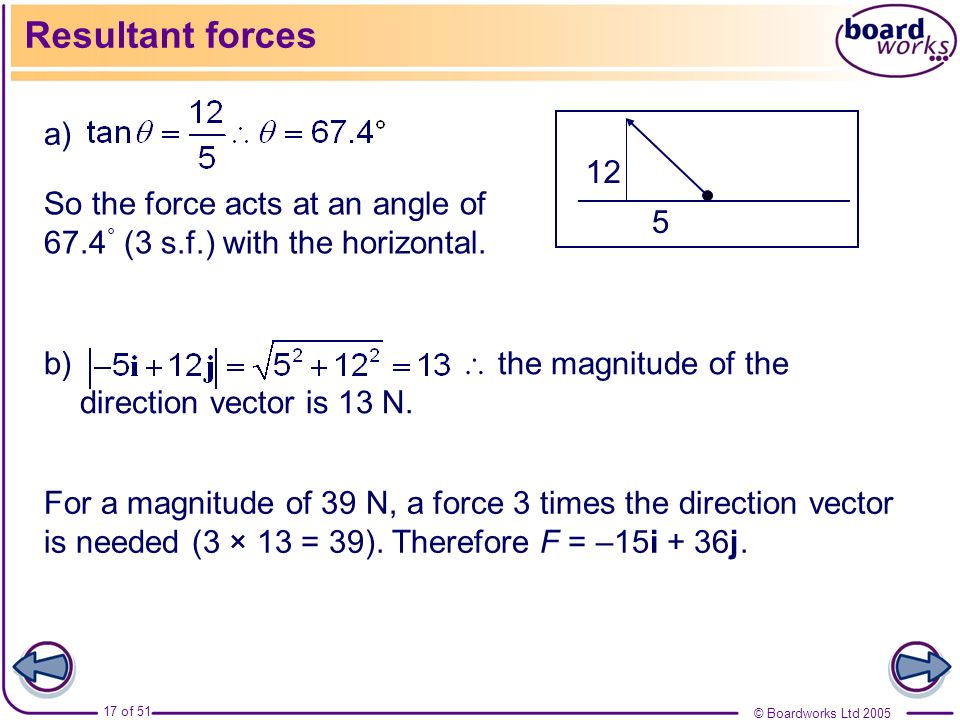 Resultant forces a) 12. So the force acts at an angle of 67.4° (3 s.f.) with the horizontal. 5.