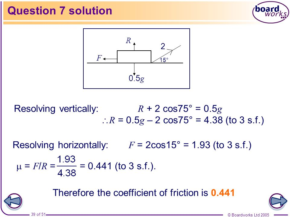 Question 7 solution 2. F. R. 0.5g. 15° Resolving vertically: R + 2 cos75° = 0.5g R = 0.5g – 2 cos75° = 4.38 (to 3 s.f.)