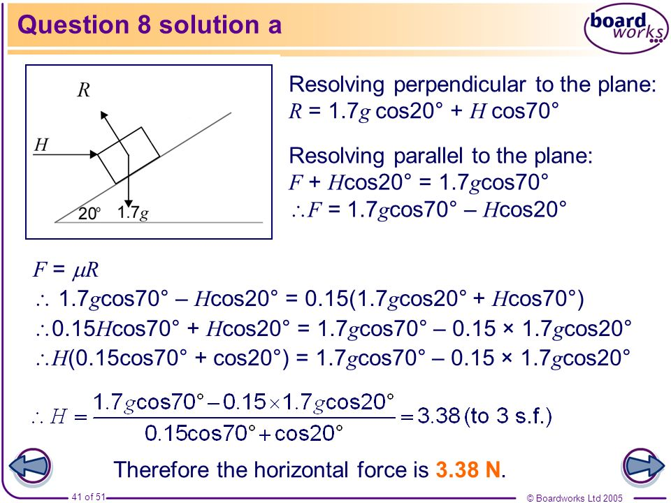 Question 8 solution aResolving perpendicular to the plane: R = 1.7g cos20° + H cos70°
