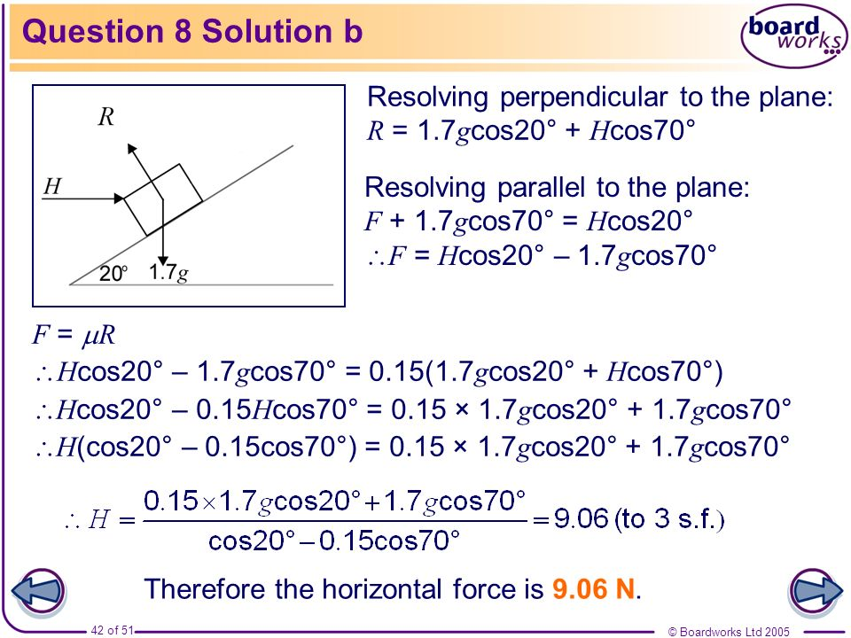 Question 8 Solution bResolving perpendicular to the plane: R = 1.7gcos20° + Hcos70°
