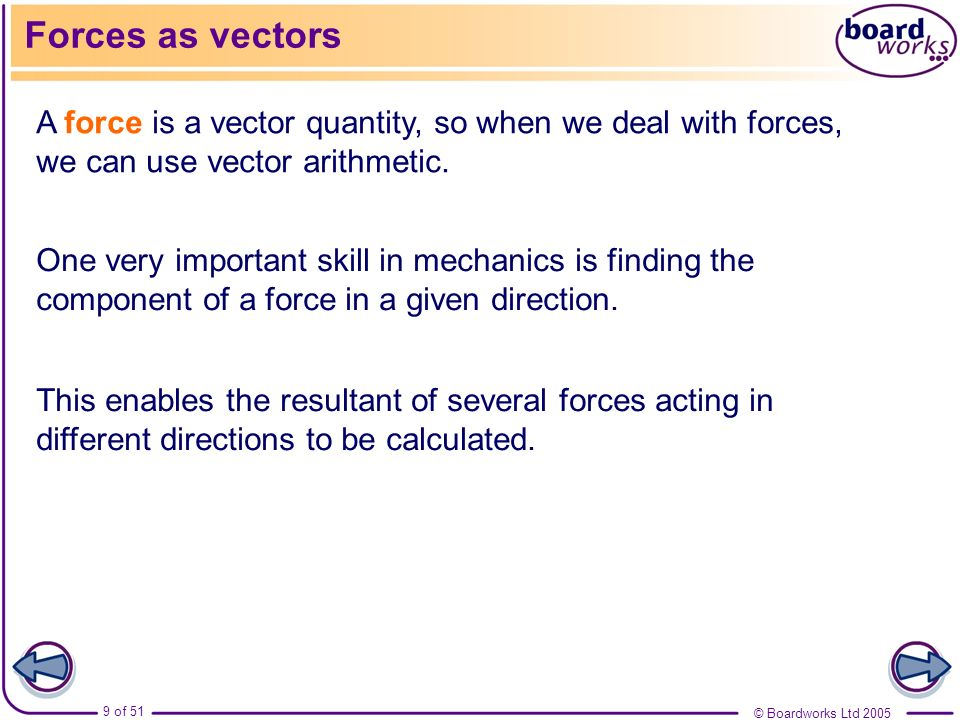 Forces as vectorsA force is a vector quantity, so when we deal with forces, we can use vector arithmetic.