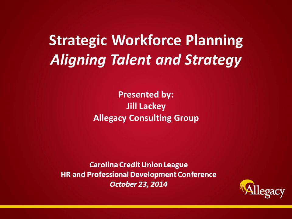 Strategic Workforce Planning Aligning Talent and Strategy Presented by: Jill Lackey Allegacy Consulting Group