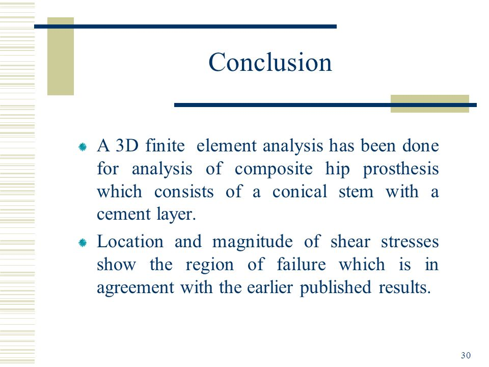 Conclusion A 3D finite element analysis has been done for analysis of composite hip prosthesis which consists of a conical stem with a cement layer.