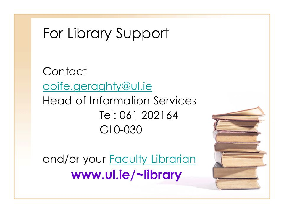 For Library Support www.ul.ie/~library Contact aoife.geraghty@ul.ie