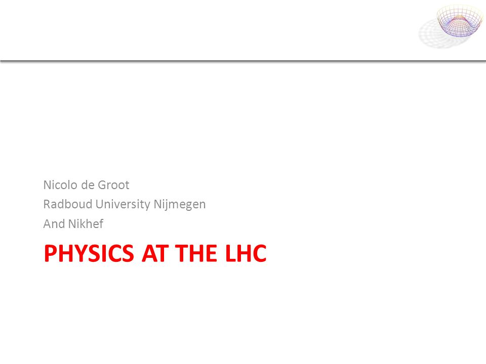 Physics at the LHC Nicolo de Groot Radboud University Nijmegen