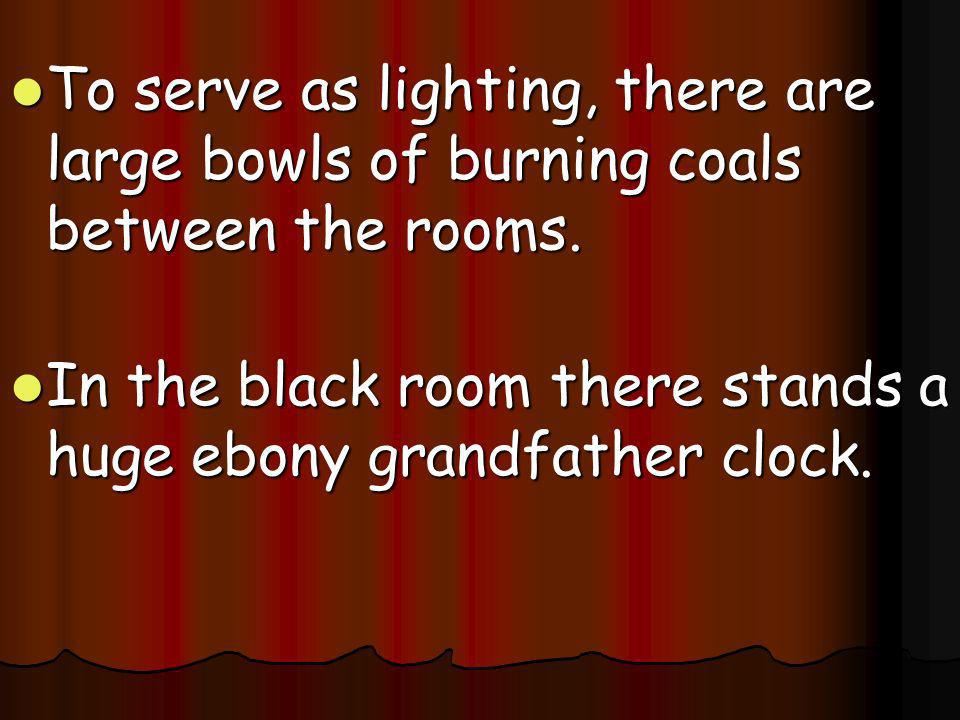 To serve as lighting, there are large bowls of burning coals between the rooms.