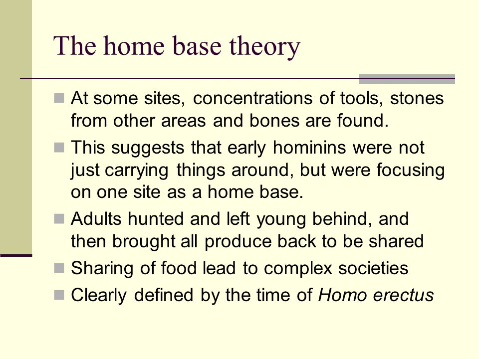 The home base theory At some sites, concentrations of tools, stones from other areas and bones are found.
